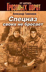 Александр Тамоников - Спецназ своих не бросает
