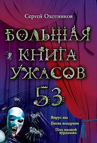 Сергей Охотников -Большая книга ужасов – 53 (сборник)