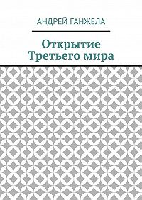 Андрей Ганжела - Открытие Третьегомира