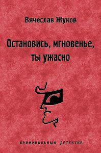 Вячеслав Жуков - Остановись, мгновенье, ты ужасно