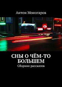 Антон Моногаров -Сны о чём-то большем. Сборник рассказов