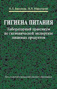 Ян Мархоцкий, Наталья Бацукова - Гигиена питания. Лабораторный практикум по гигиенической экспертизе пищевых продуктов