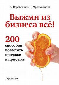 Николай Мрочковский, Андрей Парабеллум - Выжми из бизнеса всё! 200 способов повысить продажи и прибыль