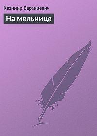Казимир Баранцевич - На мельнице
