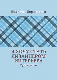 Виктория Бородинова - Я хочу стать дизайнером интерьера. Руководство
