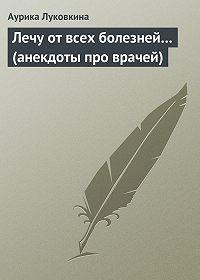 Аурика Луковкина -Лечу от всех болезней… (анекдоты про врачей)