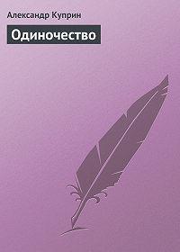 Александр Куприн -Одиночество