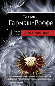 Татьяна Гармаш-Роффе -Ведь я еще жива