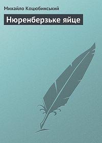 Михайло Коцюбинський - Нюренберзьке яйце