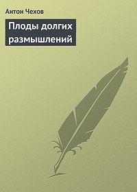 Антон Павлович Чехов -Плоды долгих размышлений