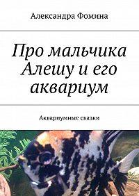 Александра Фомина -Про мальчика Алешу иего аквариум. Аквариумные сказки