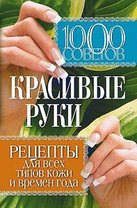 Елена Васильевна Горбатова -1000 советов. Красивые руки. Рецепты для всех типов кожи и времен года