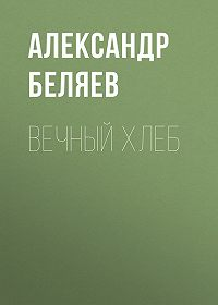 Александр Беляев -Вечный хлеб