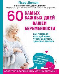 Пьер Дюкан -60 самых важных дней вашей беременности. Как питаться будущей маме, чтобы защитить здоровье ребенка