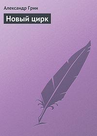 Александр Грин -Новый цирк