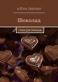 Алёна Лакман - Шоколад. Стихи для гурманов