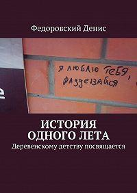 Федоровский Денис -История одного лета. Деревенскому детству посвящается…