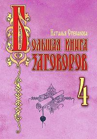 Наталья Ивановна Степанова - Большая книга заговоров–4