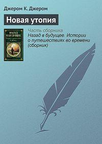 Джером К. Джером -Новая утопия