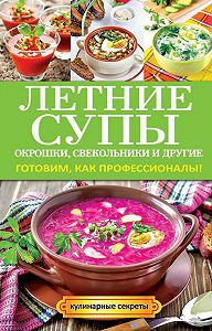 Ольга Сладкова -Летние супы, окрошки, свекольники и другие. Готовим, как профессионалы!