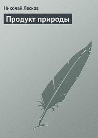 Николай Лесков -Продукт природы