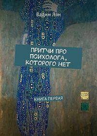 Вадим Лян -Притчи про психолога, которого нет. Книга первая