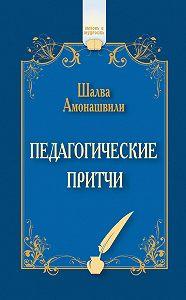 Шалва Амонашвили - Педагогические притчи (сборник)