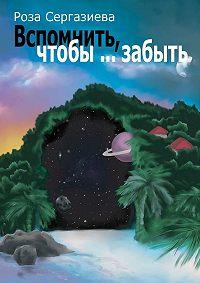 Роза Сергазиева - Вспомнить, чтобы… забыть