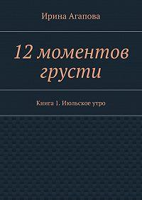 Ирина Агапова -12моментов грусти. Книга 1.Июльскоеутро