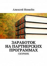 Алексей Номейн -Заработок напартнерских программах. Сборник