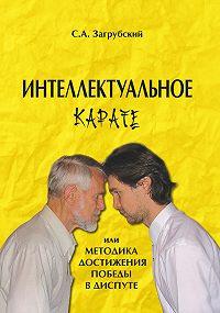 Сергей Загрубский -Интеллектуальное карате, или Методика достижения победы в диспуте
