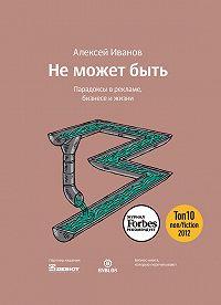 Алексей Н. Иванов -Не может быть. Парадоксы в рекламе, бизнесе и жизни