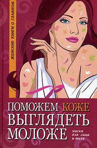 Оксана Белова - Поможем коже выглядеть моложе. Маски для лица и тела
