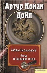 Артур Конан Дойл -Собака Баскервилей. Этюд в багровых тонах (сборник)