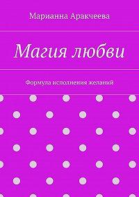 Марианна Аракчеева -Магия любви. Формула исполнения желаний