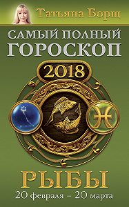 Татьяна Борщ -Рыбы. Самый полный гороскоп на 2018 год. 20 февраля – 20 марта