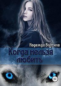 Надежда Волгина -Рона. Когда нельзя любить. Книга 1