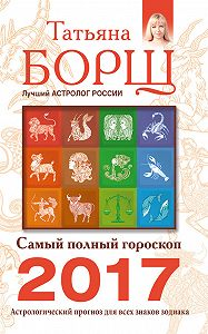 Татьяна Борщ -Самый полный гороскоп на 2017 год. Астрологический прогноз для всех знаков Зодиака