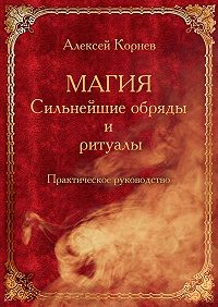 Алексей Корнев -Магия. Сильнейшие обряды и ритуалы. Практическое руководство