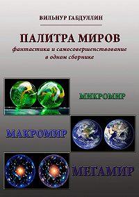 Вильнур Габдуллин -Палитра миров. Фантастика исамосовершенствование водном сборнике