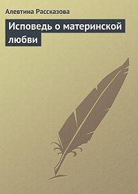 Алевтина Рассказова - Исповедь о материнской любви