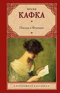 Франц Кафка - Письма к Фелиции