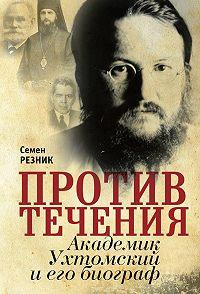 Семен Резник -Против течения. Академик Ухтомский и его биограф