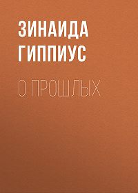 Зинаида Николаевна Гиппиус -О прошлых
