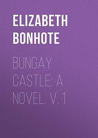 Elizabeth Bonhote -Bungay Castle: A Novel. v. 1