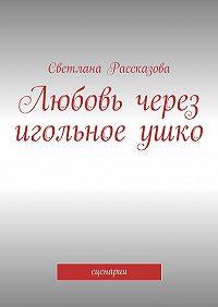 Светлана Рассказова - Любовь через игольноеушко. сценарии
