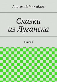 Анатолий Михайлов -Сказки изЛуганска. Книга 3