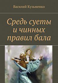 Василий Кузьменко -Средь суеты и чинных правил бала. Сборник стихов