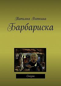 Татьяна Михайловна Вяткина -Барбариска. Сказка