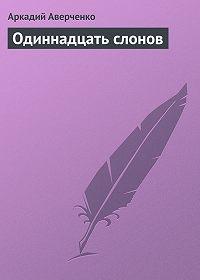 Аркадий Аверченко -Одиннадцать слонов